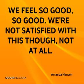 Amanda Hansen - We feel so good, so good. We're not satisfied with this though, not at all.