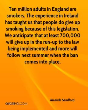 Amanda Sandford - Ten million adults in England are smokers. The experience in Ireland has taught us that people do give up smoking because of this legislation. We anticipate that at least 700,000 will give up in the run-up to the law being implemented and more will follow next summer when the ban comes into place.