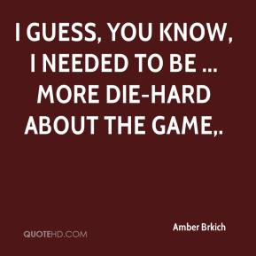 Amber Brkich - I guess, you know, I needed to be ... more die-hard about the game.