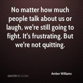 Amber Williams - No matter how much people talk about us or laugh, we're still going to fight. It's frustrating. But we're not quitting.