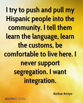 Amilcar Arroyo - I try to push and pull my Hispanic people into the community. I tell them learn the language, learn the customs, be comfortable to live here. I never support segregation. I want integration.