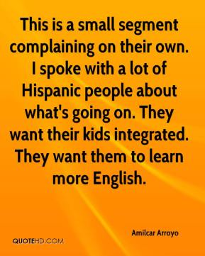 Amilcar Arroyo - This is a small segment complaining on their own. I spoke with a lot of Hispanic people about what's going on. They want their kids integrated. They want them to learn more English.