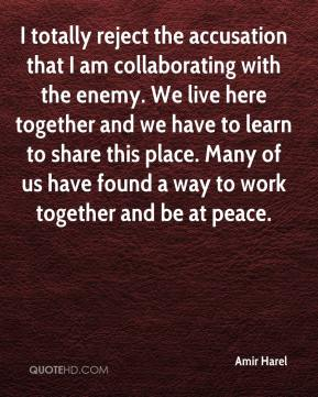 Amir Harel - I totally reject the accusation that I am collaborating with the enemy. We live here together and we have to learn to share this place. Many of us have found a way to work together and be at peace.