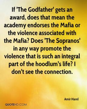 Amir Harel - If 'The Godfather' gets an award, does that mean the academy endorses the Mafia or the violence associated with the Mafia? Does 'The Sopranos' in any way promote the violence that is such an integral part of the hoodlum's life? I don't see the connection.
