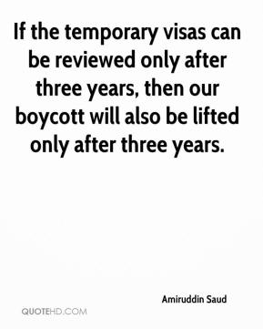 If the temporary visas can be reviewed only after three years, then our boycott will also be lifted only after three years.