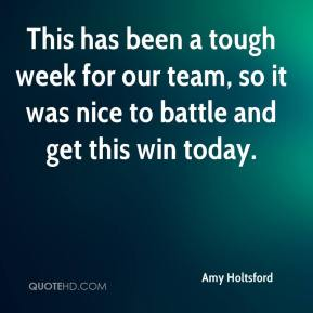 Amy Holtsford - This has been a tough week for our team, so it was nice to battle and get this win today.