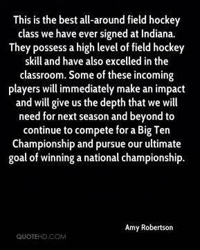 Amy Robertson - This is the best all-around field hockey class we have ever signed at Indiana. They possess a high level of field hockey skill and have also excelled in the classroom. Some of these incoming players will immediately make an impact and will give us the depth that we will need for next season and beyond to continue to compete for a Big Ten Championship and pursue our ultimate goal of winning a national championship.
