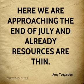 Amy Teegarden - Here we are approaching the end of July and already resources are thin.