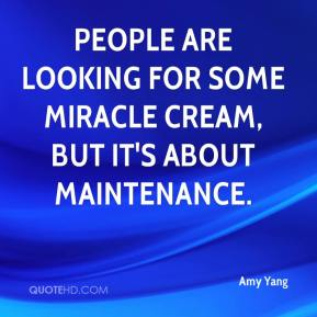 Amy Yang - People are looking for some miracle cream, but it's about maintenance.