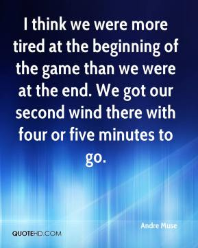 Andre Muse - I think we were more tired at the beginning of the game than we were at the end. We got our second wind there with four or five minutes to go.