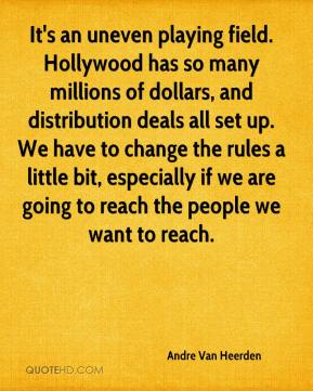 Andre Van Heerden - It's an uneven playing field. Hollywood has so many millions of dollars, and distribution deals all set up. We have to change the rules a little bit, especially if we are going to reach the people we want to reach.
