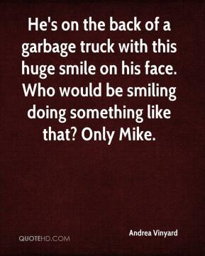 Andrea Vinyard - He's on the back of a garbage truck with this huge smile on his face. Who would be smiling doing something like that? Only Mike.