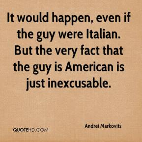 It would happen, even if the guy were Italian. But the very fact that the guy is American is just inexcusable.