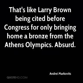 That's like Larry Brown being cited before Congress for only bringing home a bronze from the Athens Olympics. Absurd.