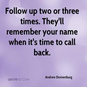 Andrew Dornenburg - Follow up two or three times. They'll remember your name when it's time to call back.