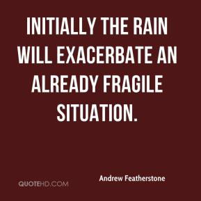 Andrew Featherstone - Initially the rain will exacerbate an already fragile situation.