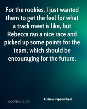 Andrew Papamichael - For the rookies, I just wanted them to get the feel for what a track meet is like, but Rebecca ran a nice race and picked up some points for the team, which should be encouraging for the future.
