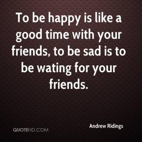 Andrew Ridings - To be happy is like a good time with your friends, to be sad is to be wating for your friends.
