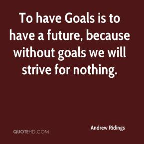 Andrew Ridings - To have Goals is to have a future, because without goals we will strive for nothing.