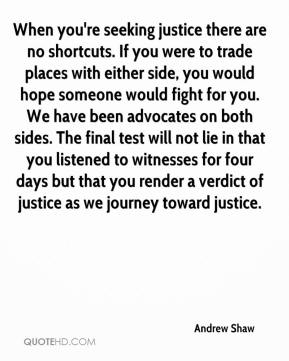 Andrew Shaw - When you're seeking justice there are no shortcuts. If you were to trade places with either side, you would hope someone would fight for you. We have been advocates on both sides. The final test will not lie in that you listened to witnesses for four days but that you render a verdict of justice as we journey toward justice.