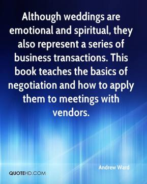 Andrew Ward - Although weddings are emotional and spiritual, they also represent a series of business transactions. This book teaches the basics of negotiation and how to apply them to meetings with vendors.