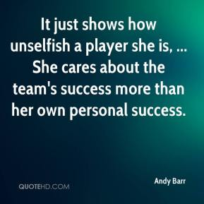 Andy Barr - It just shows how unselfish a player she is, ... She cares about the team's success more than her own personal success.