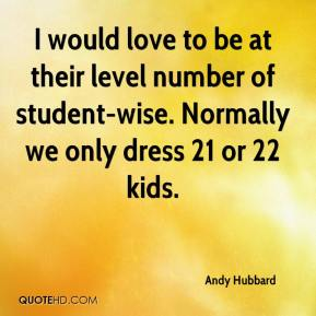 Andy Hubbard - I would love to be at their level number of student-wise. Normally we only dress 21 or 22 kids.