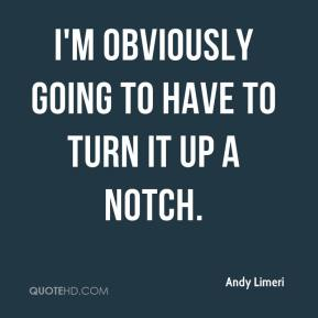 Andy Limeri - I'm obviously going to have to turn it up a notch.