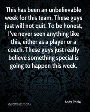 Andy Priola - This has been an unbelievable week for this team. These guys just will not quit. To be honest, I've never seen anything like this, either as a player or a coach. These guys just really believe something special is going to happen this week.