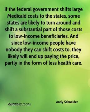 Andy Schneider - If the federal government shifts large Medicaid costs to the states, some states are likely to turn around and shift a substantial part of those costs to low-income beneficiaries. And since low-income people have nobody they can shift costs to, they likely will end up paying the price, partly in the form of less health care.