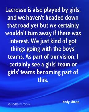 Andy Shoop - Lacrosse is also played by girls, and we haven't headed down that road yet but we certainly wouldn't turn away if there was interest. We just kind of got things going with the boys' teams. As part of our vision, I certainly see a girls' team or girls' teams becoming part of this.