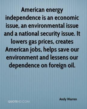 Andy Warren - American energy independence is an economic issue, an environmental issue and a national security issue. It lowers gas prices, creates American jobs, helps save our environment and lessens our dependence on foreign oil.