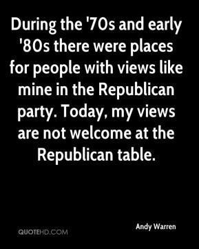 Andy Warren - During the '70s and early '80s there were places for people with views like mine in the Republican party. Today, my views are not welcome at the Republican table.