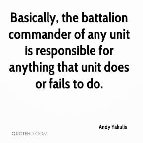 Andy Yakulis - Basically, the battalion commander of any unit is responsible for anything that unit does or fails to do.