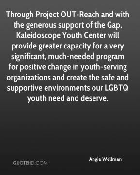 Angie Wellman - Through Project OUT-Reach and with the generous support of the Gap, Kaleidoscope Youth Center will provide greater capacity for a very significant, much-needed program for positive change in youth-serving organizations and create the safe and supportive environments our LGBTQ youth need and deserve.