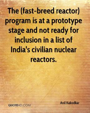 Anil Kakodkar - The (fast-breed reactor) program is at a prototype stage and not ready for inclusion in a list of India's civilian nuclear reactors.