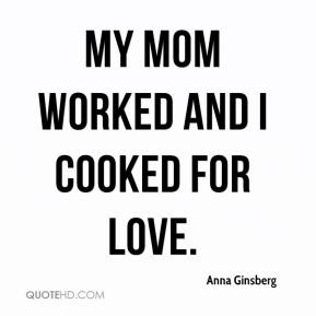 Anna Ginsberg - My mom worked and I cooked for love.