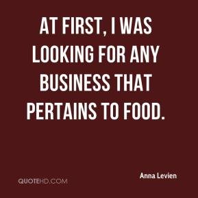 Anna Levien - At first, I was looking for any business that pertains to food.