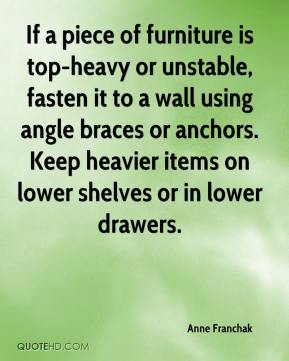 Anne Franchak - If a piece of furniture is top-heavy or unstable, fasten it to a wall using angle braces or anchors. Keep heavier items on lower shelves or in lower drawers.