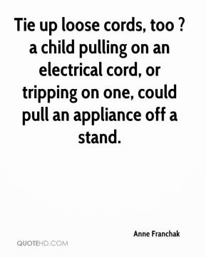 Anne Franchak - Tie up loose cords, too ? a child pulling on an electrical cord, or tripping on one, could pull an appliance off a stand.