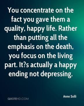 Anne Solli - You concentrate on the fact you gave them a quality, happy life. Rather than putting all the emphasis on the death, you focus on the living part. It?s actually a happy ending not depressing.