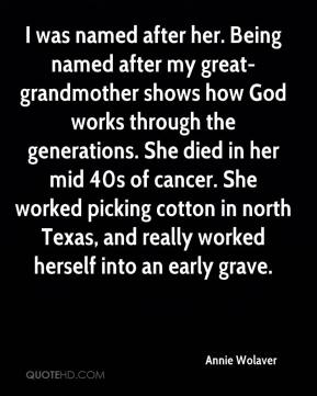 Annie Wolaver - I was named after her. Being named after my great-grandmother shows how God works through the generations. She died in her mid 40s of cancer. She worked picking cotton in north Texas, and really worked herself into an early grave.