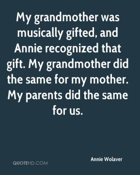 Annie Wolaver - My grandmother was musically gifted, and Annie recognized that gift. My grandmother did the same for my mother. My parents did the same for us.
