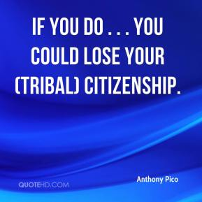 Anthony Pico - If you do . . . you could lose your (tribal) citizenship.