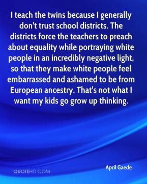 April Gaede - I teach the twins because I generally don't trust school districts. The districts force the teachers to preach about equality while portraying white people in an incredibly negative light, so that they make white people feel embarrassed and ashamed to be from European ancestry. That's not what I want my kids go grow up thinking.