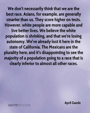 April Gaede - We don't necessarily think that we are the best race. Asians, for example, are generally smarter than us. They score higher on tests. However, white people are more capable and live better lives. We believe the white population is shrinking, and that we're losing autonomy. We've already lost it here in the state of California. The Mexicans are the plurality here, and it's disappointing to see the majority of a population going to a race that is clearly inferior to almost all other races.