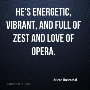 Arlene Rosenthal - He's energetic, vibrant, and full of zest and love of opera.