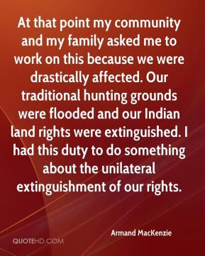 At that point my community and my family asked me to work on this because we were drastically affected. Our traditional hunting grounds were flooded and our Indian land rights were extinguished. I had this duty to do something about the unilateral extinguishment of our rights.