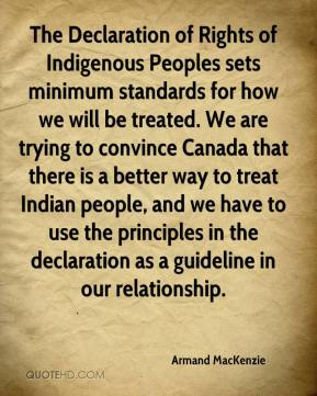 Armand MacKenzie - The Declaration of Rights of Indigenous Peoples sets minimum standards for how we will be treated. We are trying to convince Canada that there is a better way to treat Indian people, and we have to use the principles in the declaration as a guideline in our relationship.