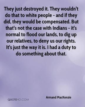 They just destroyed it. They wouldn't do that to white people - and if they did, they would be compensated. But that's not the case with Indians - it's normal to flood our lands, to dig up our relatives, to deny us our rights. It's just the way it is. I had a duty to do something about that.